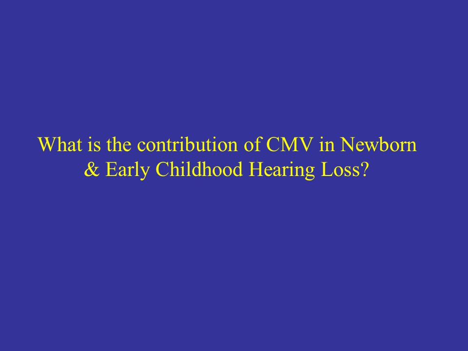 What is the contribution of CMV in Newborn & Early Childhood Hearing Loss