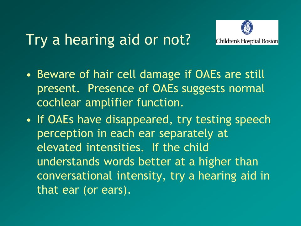 Try a hearing aid or not Beware of hair cell damage if OAEs are still present. Presence of OAEs suggests normal cochlear amplifier function.
