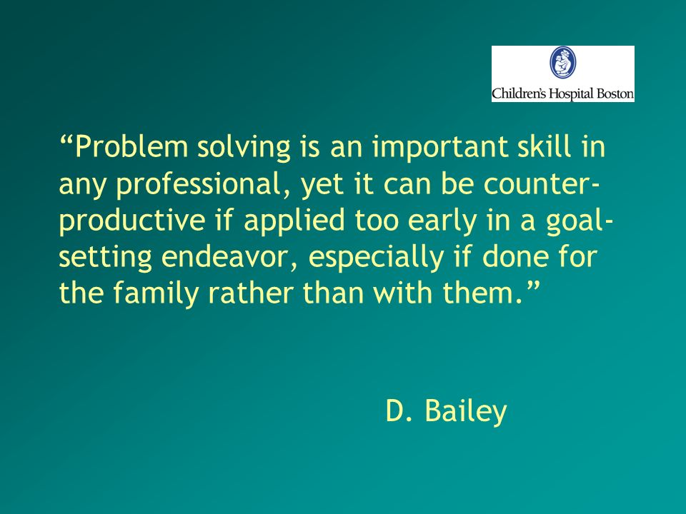 Problem solving is an important skill in any professional, yet it can be counter-productive if applied too early in a goal-setting endeavor, especially if done for the family rather than with them.