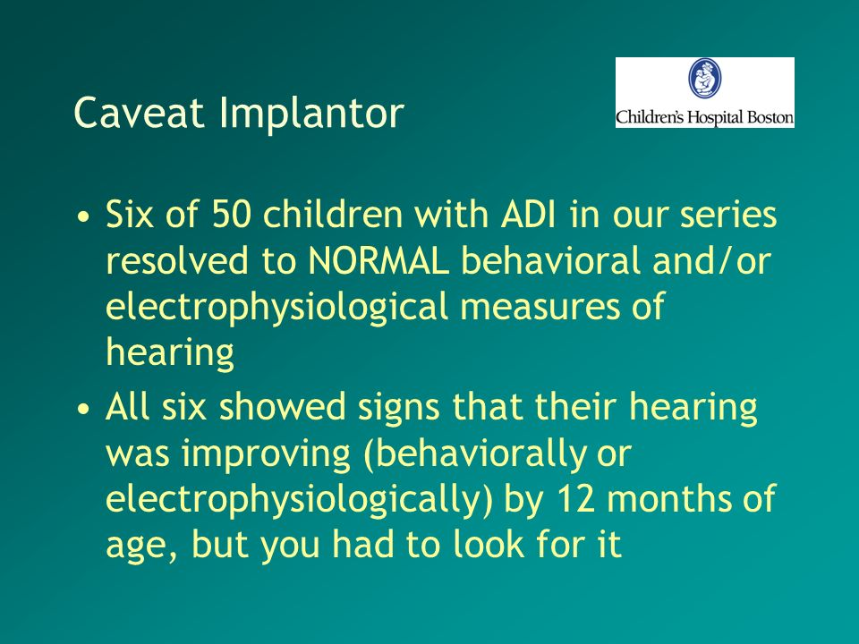 Caveat Implantor Six of 50 children with ADI in our series resolved to NORMAL behavioral and/or electrophysiological measures of hearing.