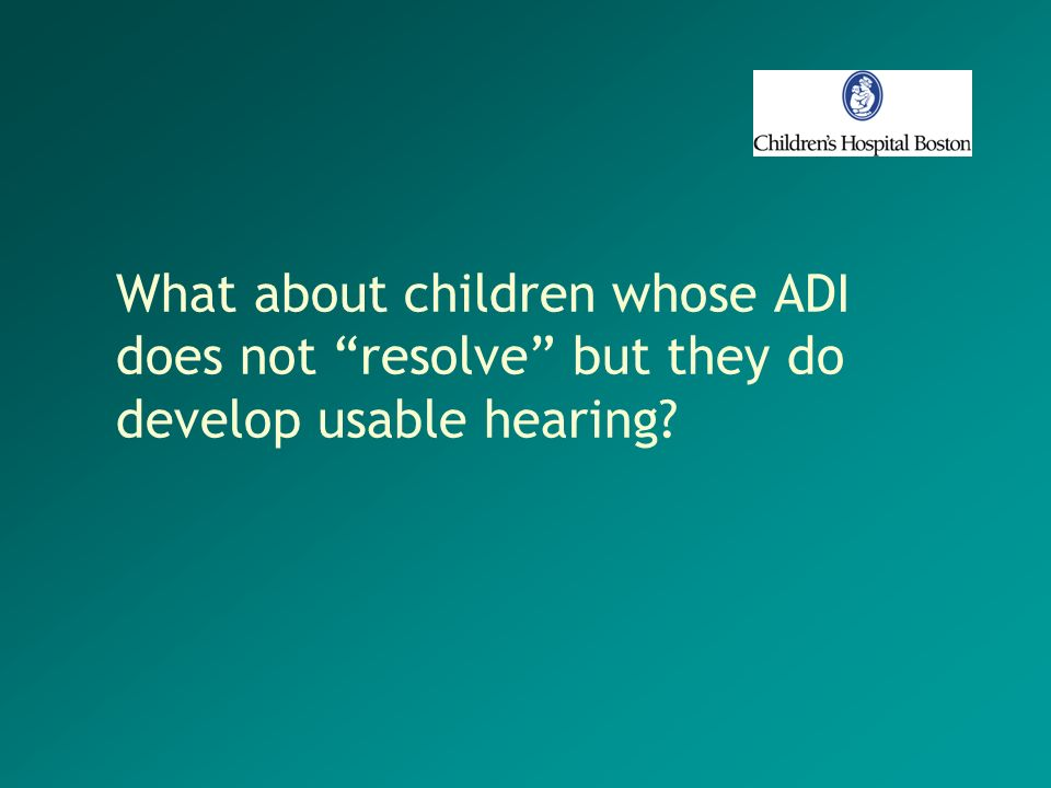 What about children whose ADI does not resolve but they do develop usable hearing