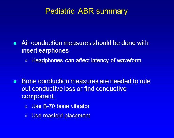 Pediatric ABR summary Air conduction measures should be done with insert earphones. Headphones can affect latency of waveform.