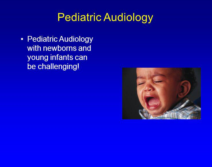 Pediatric Audiology Pediatric Audiology with newborns and young infants can be challenging!