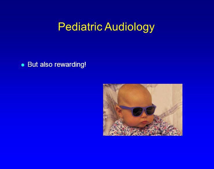 Pediatric Audiology But also rewarding!
