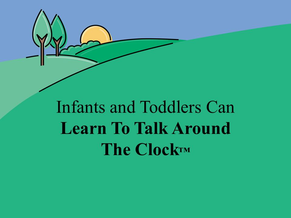 Infants and Toddlers Can Learn To Talk Around The Clock™