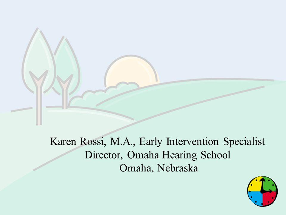 Karen Rossi, M.A., Early Intervention Specialist Director, Omaha Hearing School Omaha, Nebraska