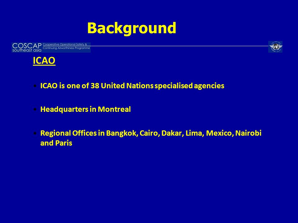 Background ICAO ICAO is one of 38 United Nations specialised agencies