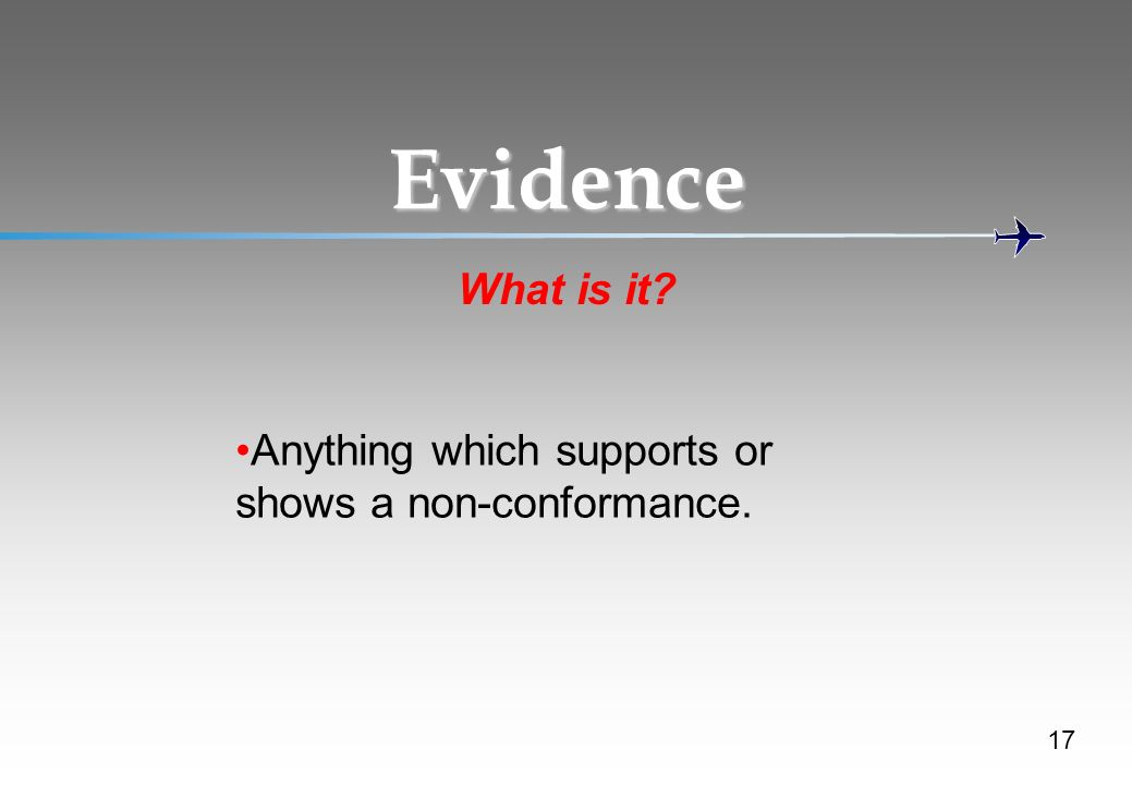 Evidence What is it Anything which supports or shows a non-conformance. discuss...examples ( photocopies of training records, photographs,etc)