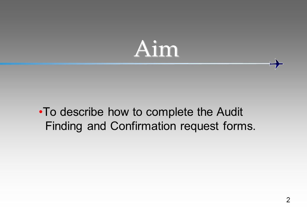Aim To describe how to complete the Audit Finding and Confirmation request forms. Refer to slide.
