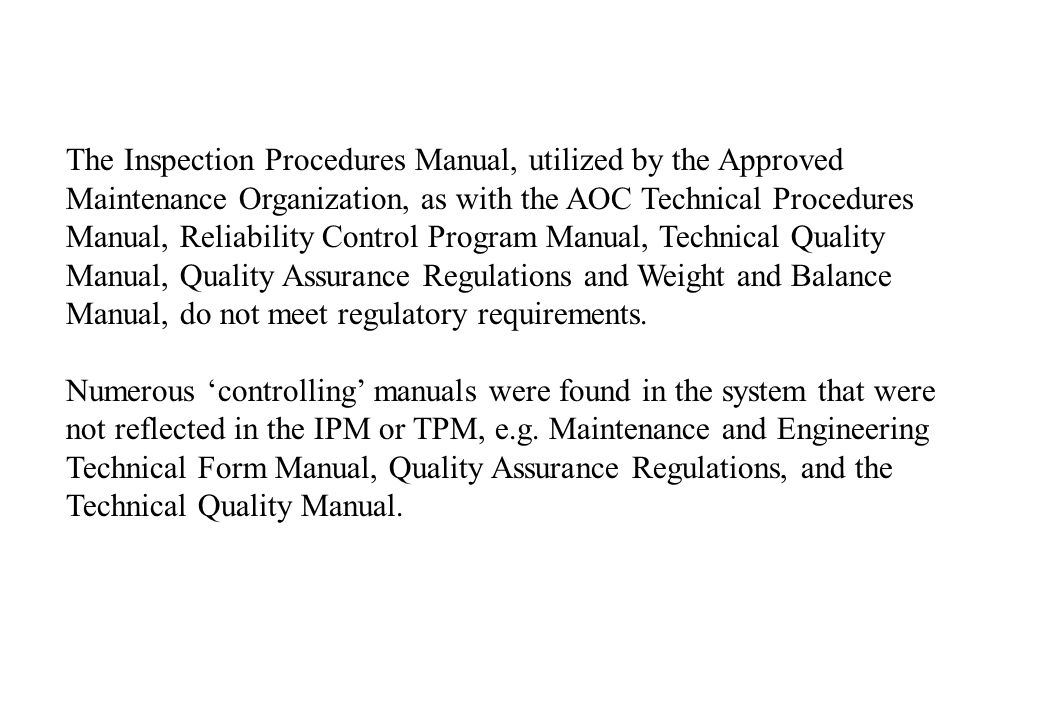 The Inspection Procedures Manual, utilized by the Approved Maintenance Organization, as with the AOC Technical Procedures Manual, Reliability Control Program Manual, Technical Quality Manual, Quality Assurance Regulations and Weight and Balance Manual, do not meet regulatory requirements.