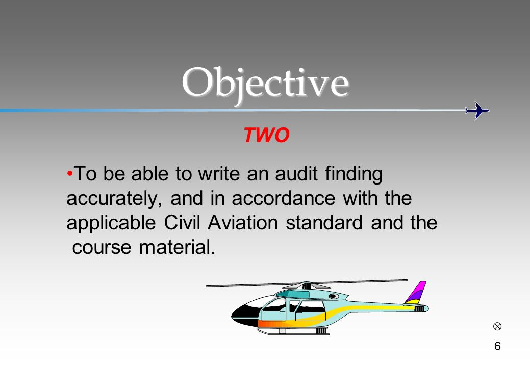 Objective TWO. To be able to write an audit finding accurately, and in accordance with the applicable Civil Aviation standard and the.