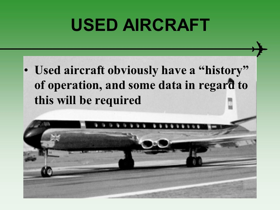 USED AIRCRAFT Used aircraft obviously have a history of operation, and some data in regard to this will be required.