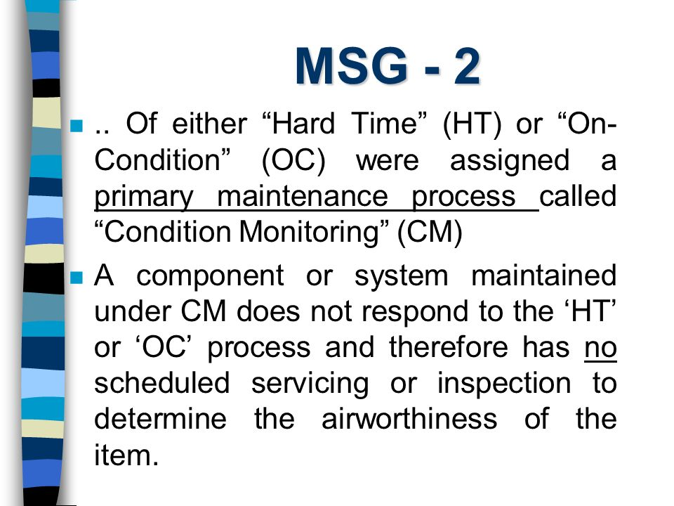 MSG - 2 .. Of either Hard Time (HT) or On-Condition (OC) were assigned a primary maintenance process called Condition Monitoring (CM)