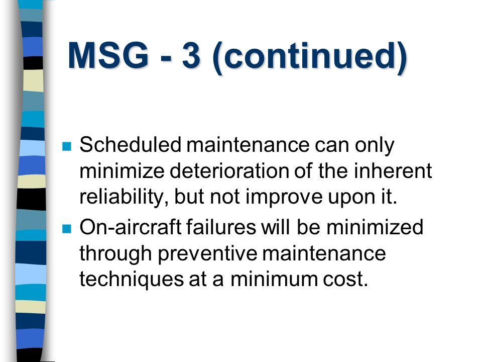 MSG - 3 (continued) Scheduled maintenance can only minimize deterioration of the inherent reliability, but not improve upon it.