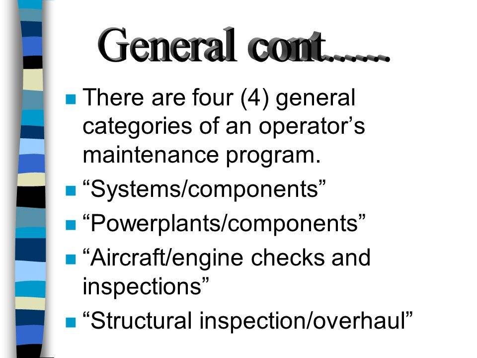 General cont...... There are four (4) general categories of an operator's maintenance program. Systems/components