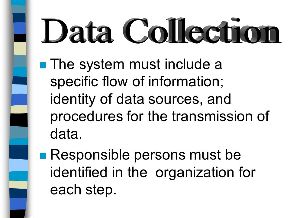 Data Collection The system must include a specific flow of information; identity of data sources, and procedures for the transmission of data.