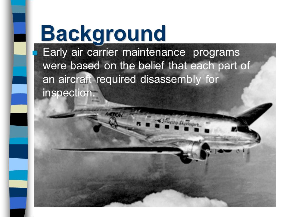 Background Early air carrier maintenance programs were based on the belief that each part of an aircraft required disassembly for inspection.