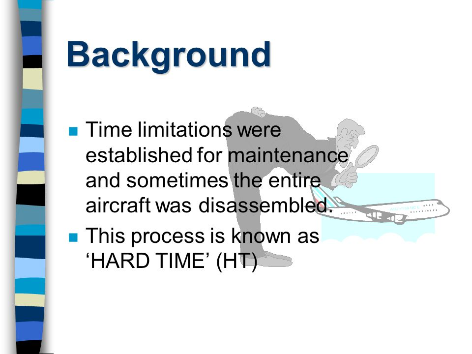 Background Time limitations were established for maintenance and sometimes the entire aircraft was disassembled.
