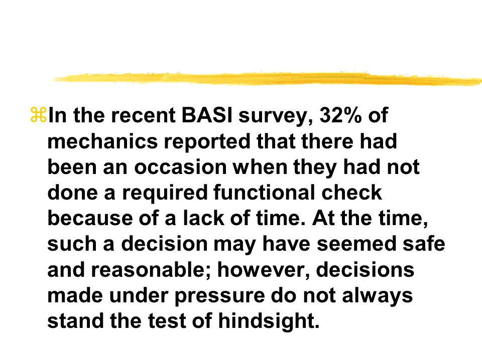 In the recent BASI survey, 32% of mechanics reported that there had been an occasion when they had not done a required functional check because of a lack of time.