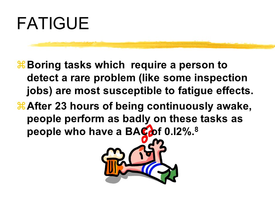 FATIGUE Boring tasks which require a person to detect a rare problem (like some inspection jobs) are most susceptible to fatigue effects.