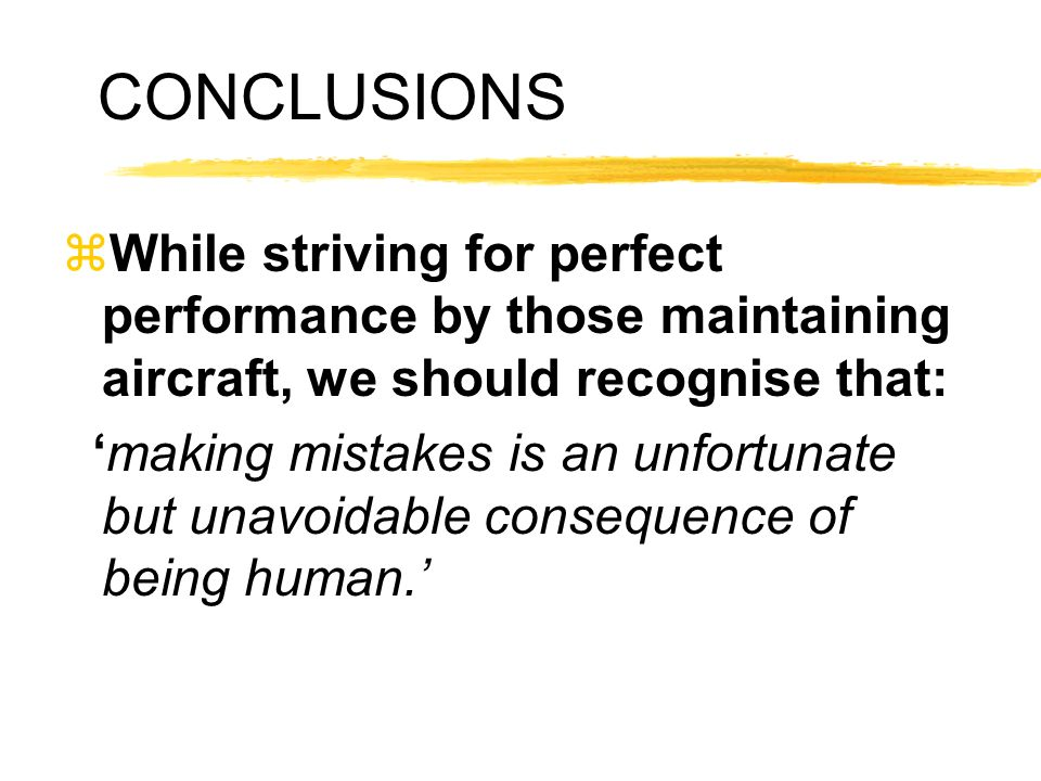 CONCLUSIONS While striving for perfect performance by those maintaining aircraft, we should recognise that: