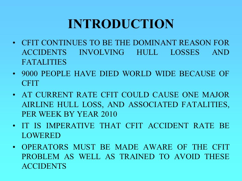 INTRODUCTION CFIT CONTINUES TO BE THE DOMINANT REASON FOR ACCIDENTS INVOLVING HULL LOSSES AND FATALITIES.