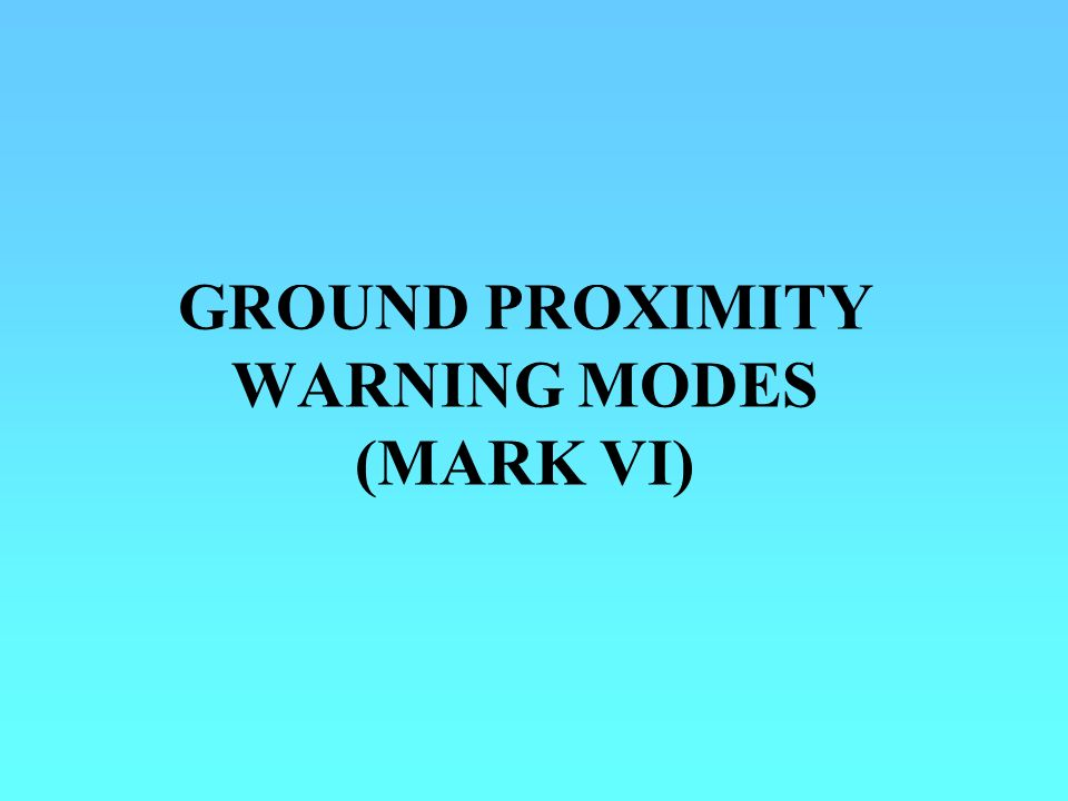 GROUND PROXIMITY WARNING MODES (MARK VI)