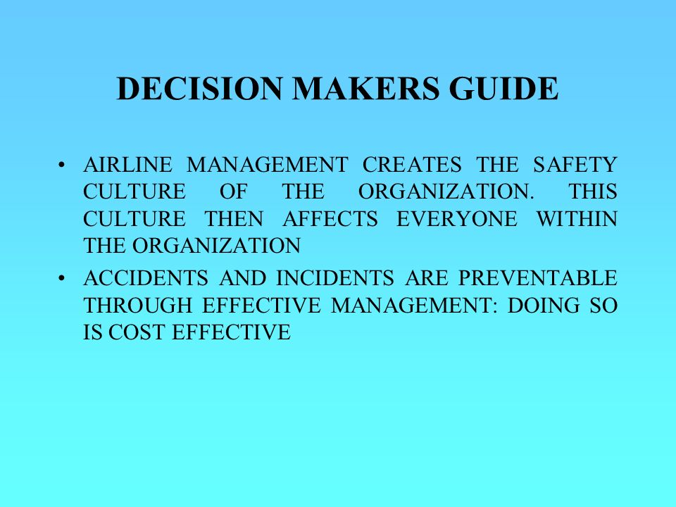 DECISION MAKERS GUIDE AIRLINE MANAGEMENT CREATES THE SAFETY CULTURE OF THE ORGANIZATION. THIS CULTURE THEN AFFECTS EVERYONE WITHIN THE ORGANIZATION.