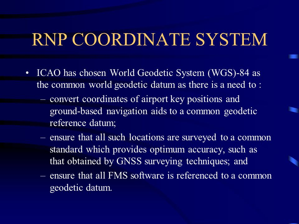 RNP COORDINATE SYSTEM ICAO has chosen World Geodetic System (WGS)-84 as the common world geodetic datum as there is a need to :