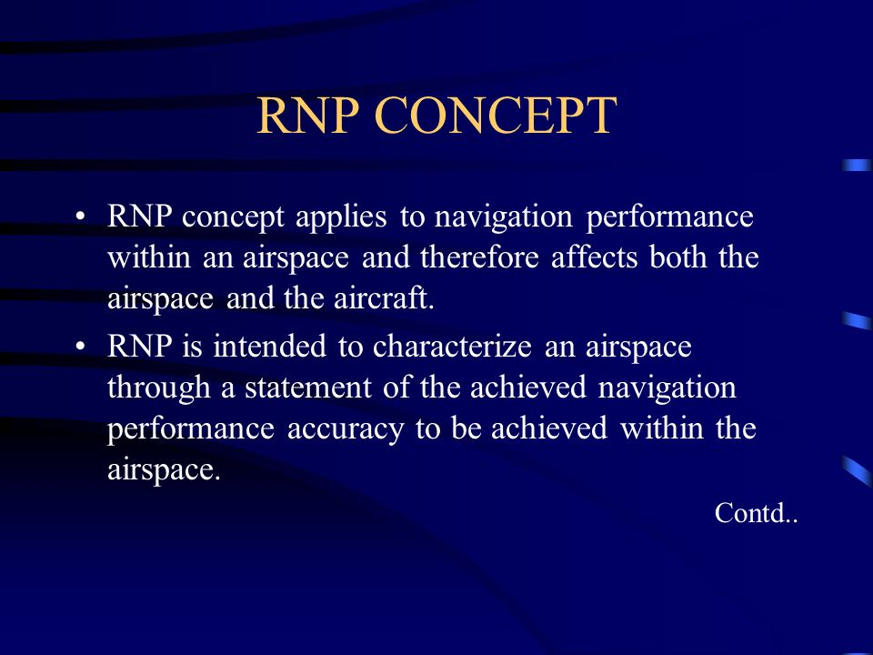 RNP CONCEPT RNP concept applies to navigation performance within an airspace and therefore affects both the airspace and the aircraft.