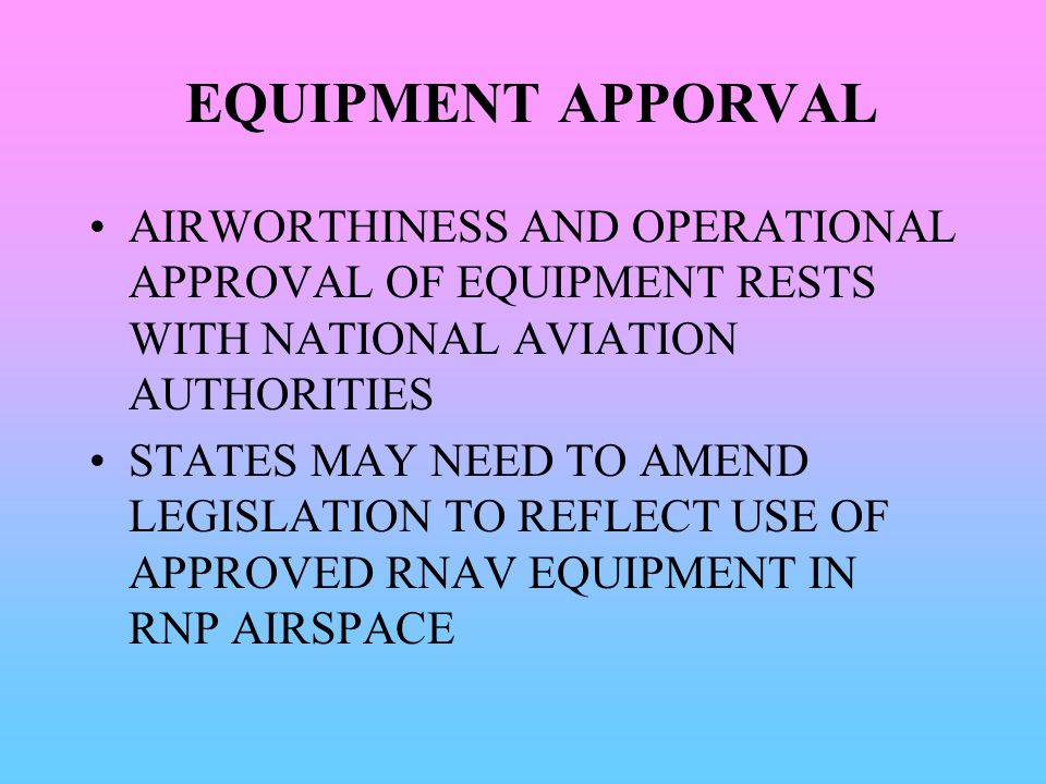 EQUIPMENT APPORVAL AIRWORTHINESS AND OPERATIONAL APPROVAL OF EQUIPMENT RESTS WITH NATIONAL AVIATION AUTHORITIES.
