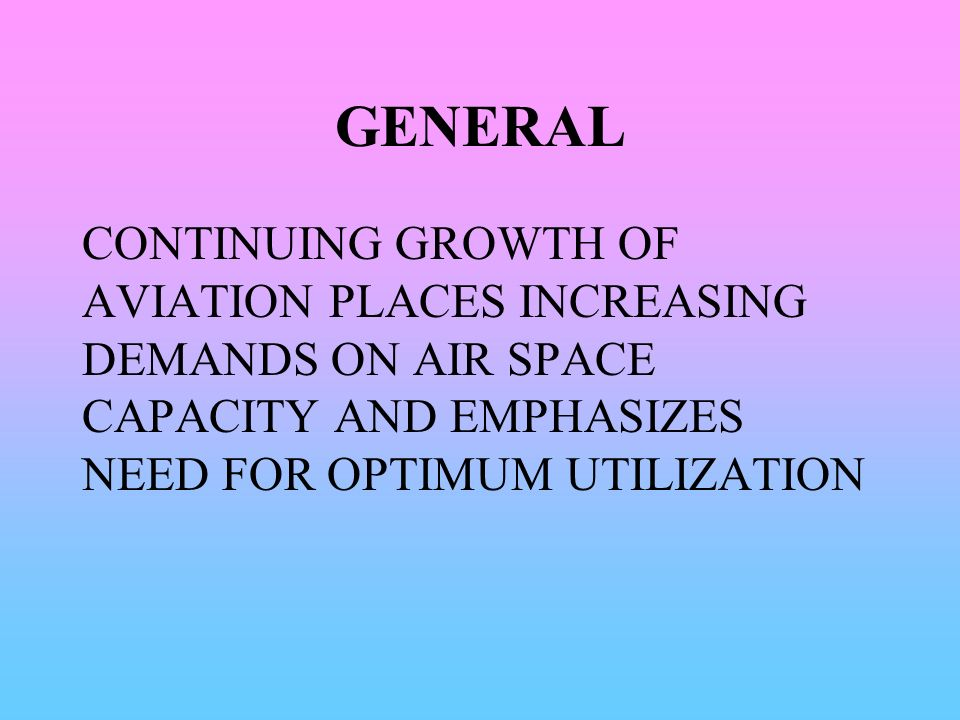 GENERAL CONTINUING GROWTH OF AVIATION PLACES INCREASING DEMANDS ON AIR SPACE CAPACITY AND EMPHASIZES NEED FOR OPTIMUM UTILIZATION.