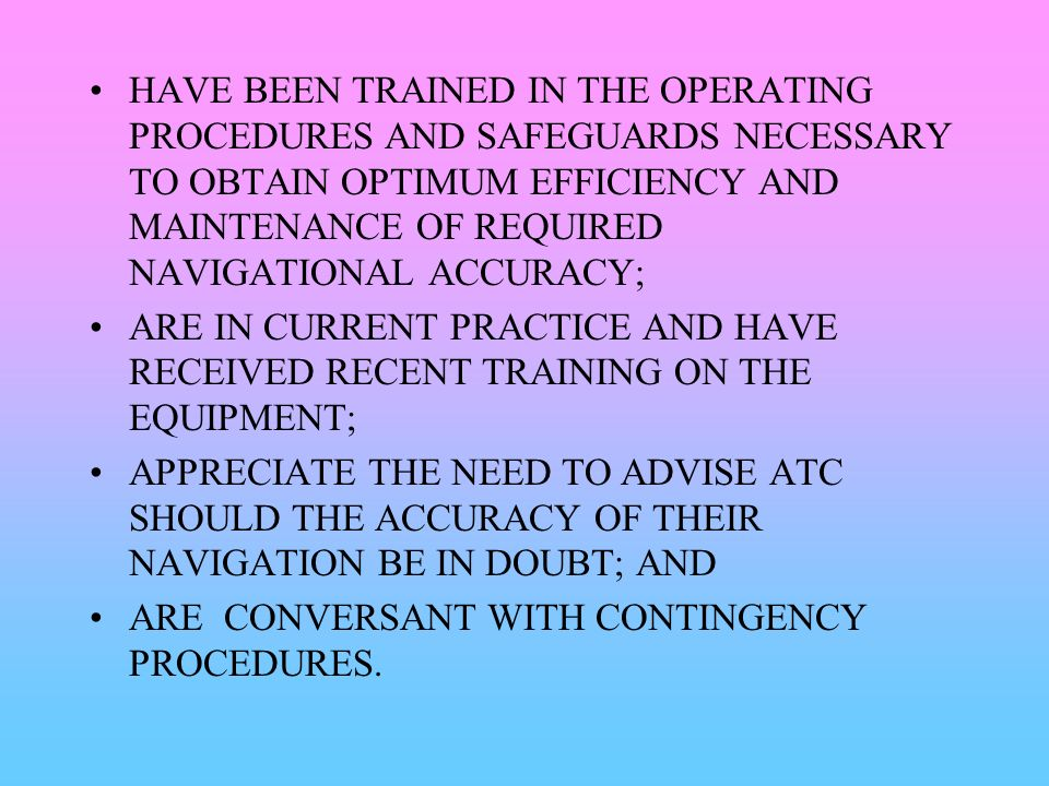 HAVE BEEN TRAINED IN THE OPERATING PROCEDURES AND SAFEGUARDS NECESSARY TO OBTAIN OPTIMUM EFFICIENCY AND MAINTENANCE OF REQUIRED NAVIGATIONAL ACCURACY;