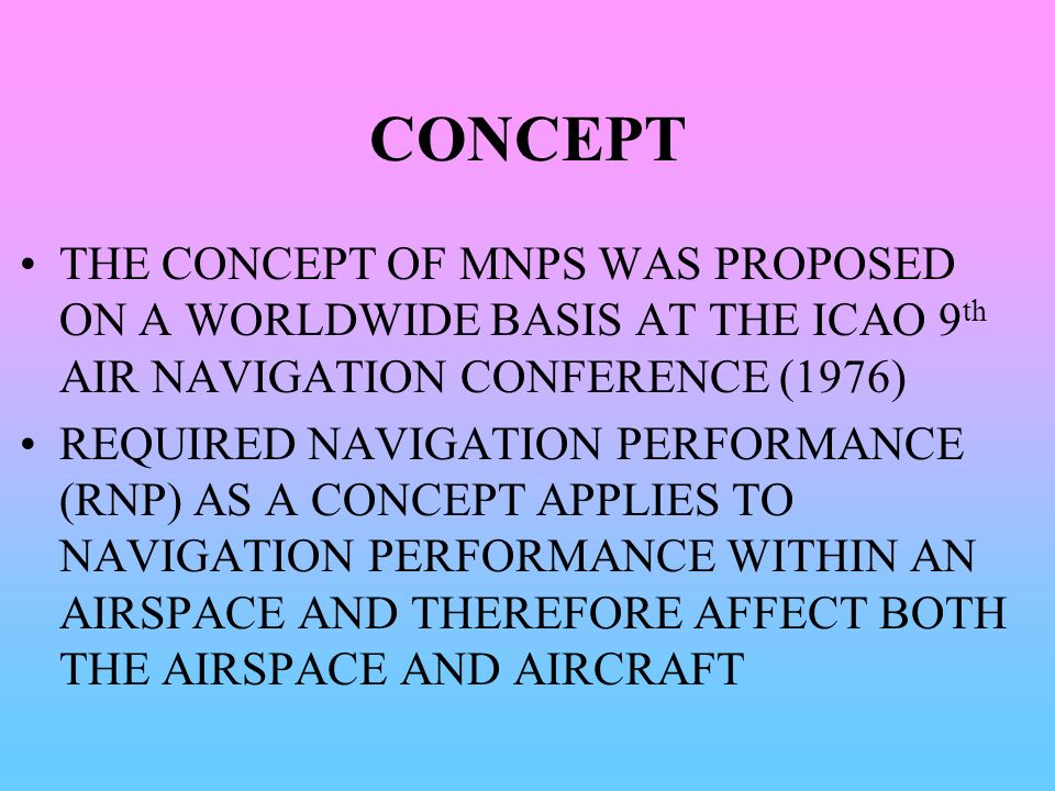 CONCEPT THE CONCEPT OF MNPS WAS PROPOSED ON A WORLDWIDE BASIS AT THE ICAO 9th AIR NAVIGATION CONFERENCE (1976)