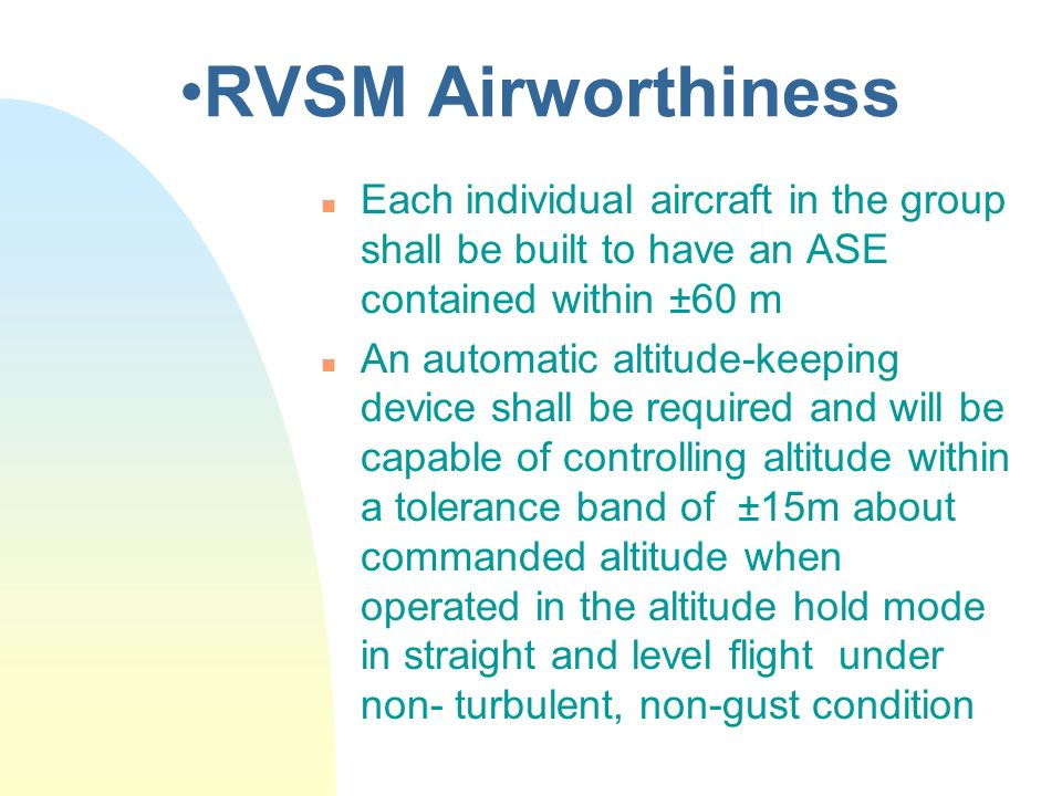 RVSM Airworthiness Each individual aircraft in the group shall be built to have an ASE contained within ±60 m.