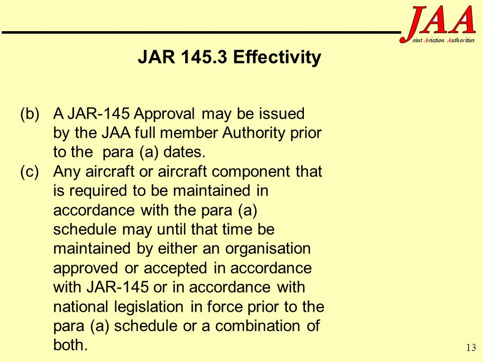 JAR 145.3 Effectivity (b) A JAR-145 Approval may be issued by the JAA full member Authority prior to the para (a) dates.
