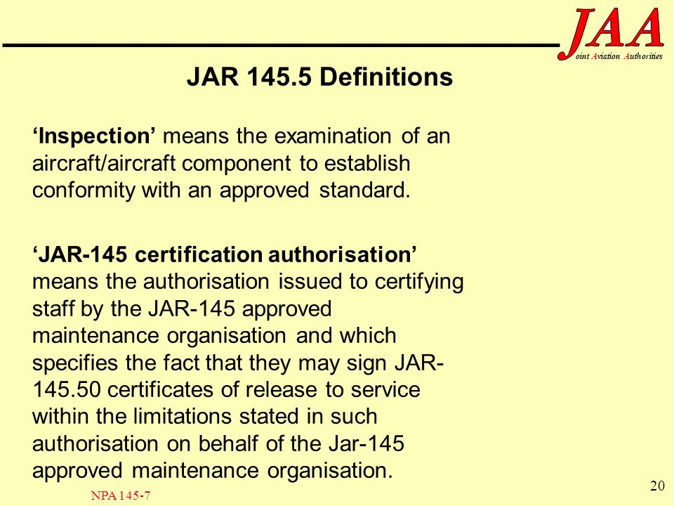 JAR 145.5 Definitions 'Inspection' means the examination of an aircraft/aircraft component to establish conformity with an approved standard.