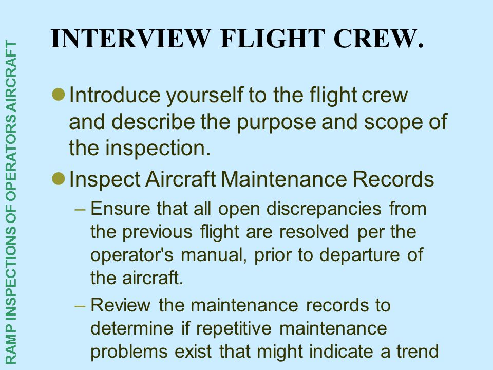 INTERVIEW FLIGHT CREW. Introduce yourself to the flight crew and describe the purpose and scope of the inspection.