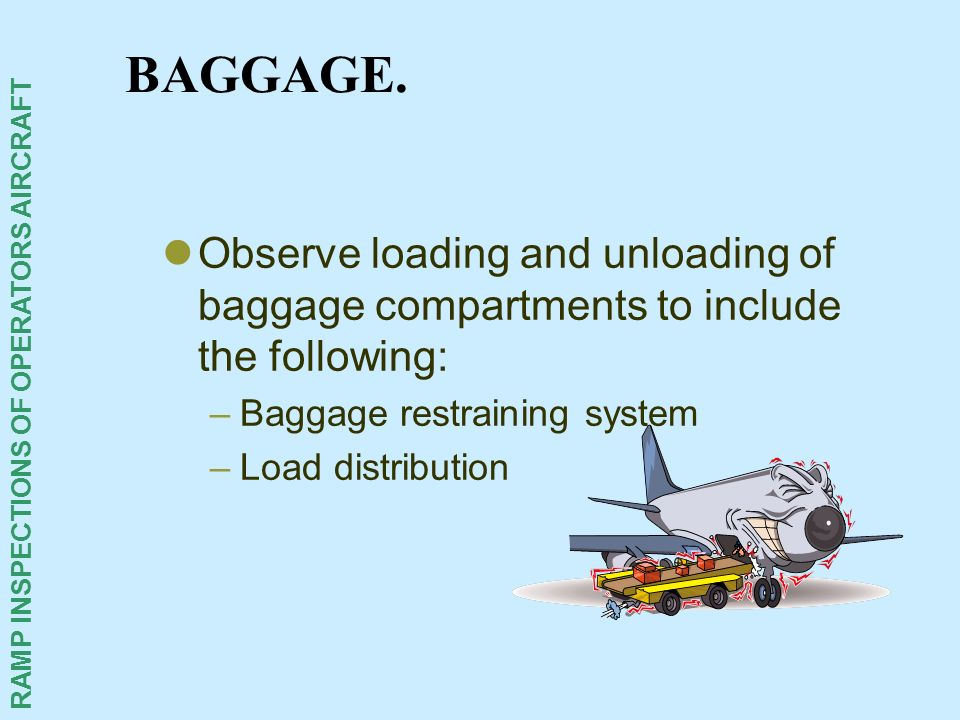 BAGGAGE. Observe loading and unloading of baggage compartments to include the following: Baggage restraining system.