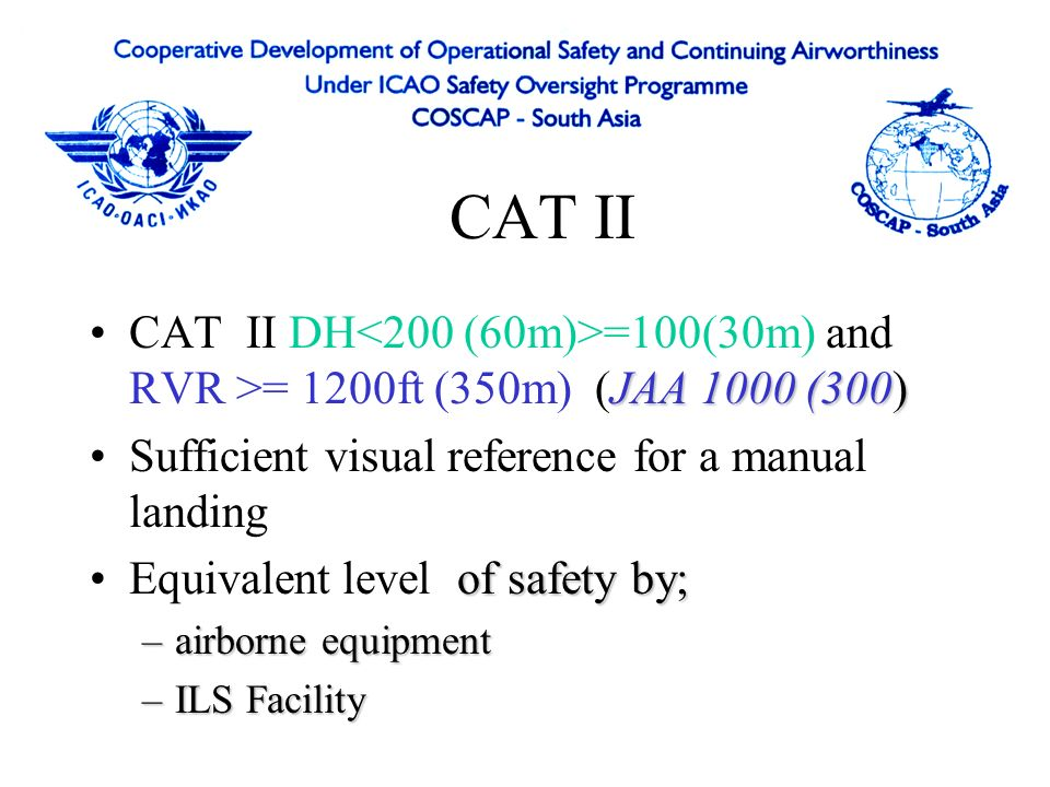 CAT II CAT II DH<200 (60m)>=100(30m) and RVR >= 1200ft (350m) (JAA 1000 (300) Sufficient visual reference for a manual landing.