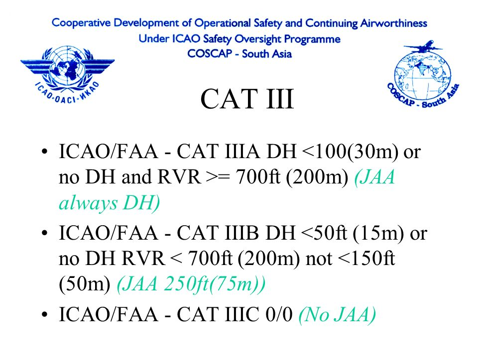 CAT III ICAO/FAA - CAT IIIA DH <100(30m) or no DH and RVR >= 700ft (200m) (JAA always DH)