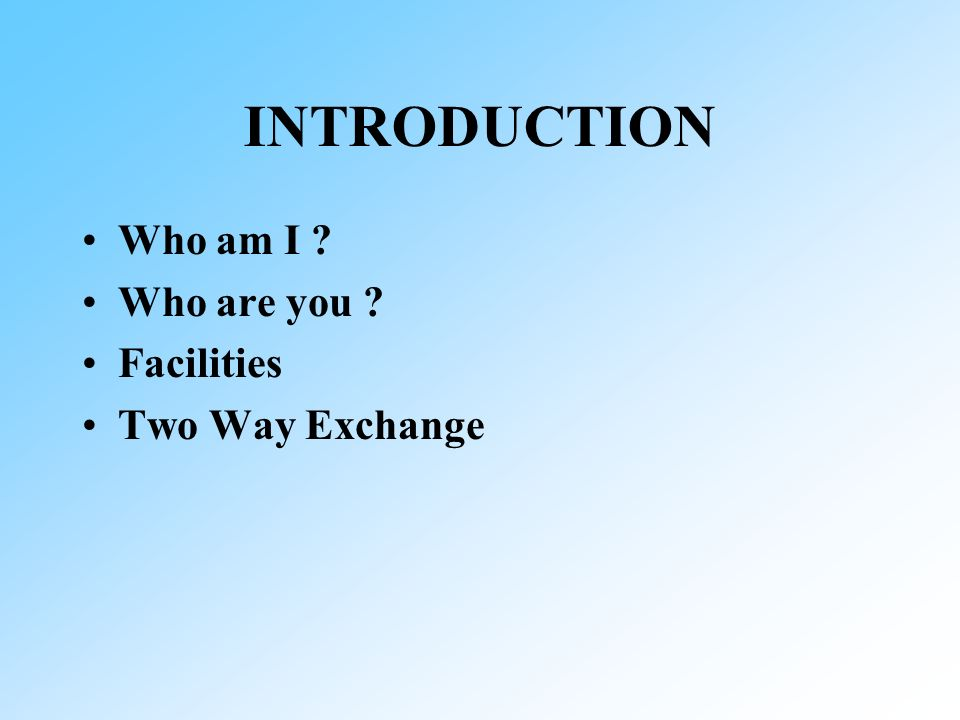 INTRODUCTION Who am I Who are you Facilities Two Way Exchange