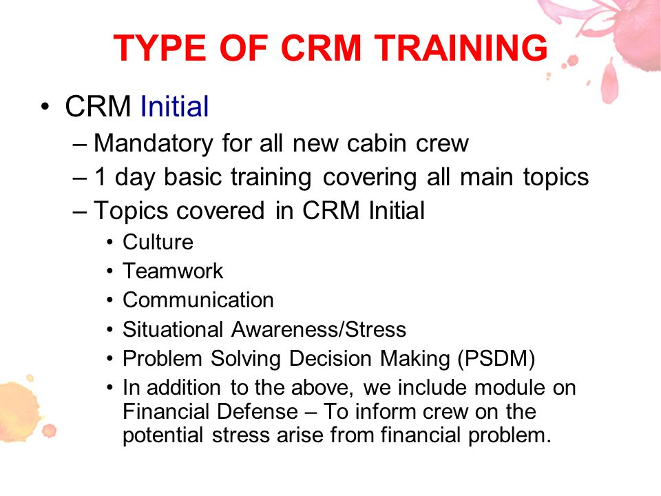TYPE OF CRM TRAINING CRM Initial Mandatory for all new cabin crew