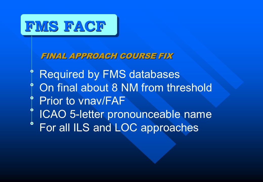 FMS FACF Required by FMS databases On final about 8 NM from threshold