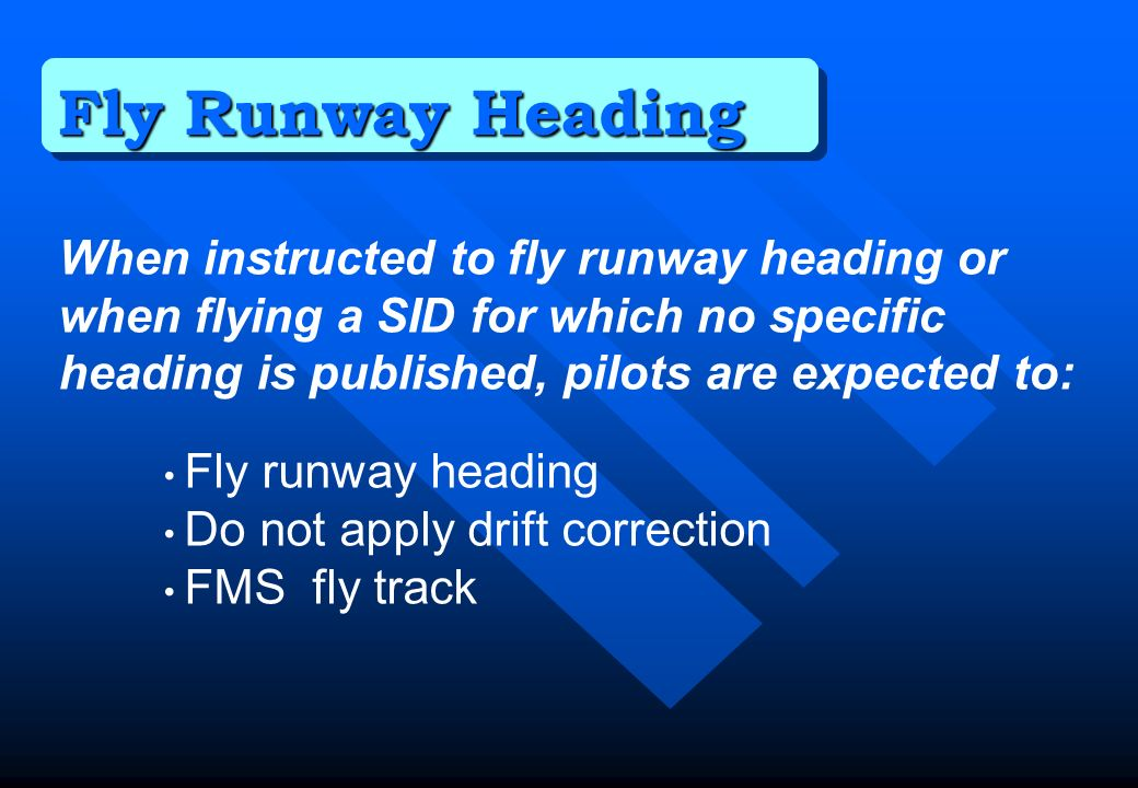 Fly Runway Heading When instructed to fly runway heading or