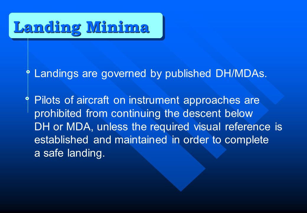 Landing Minima Landings are governed by published DH/MDAs.