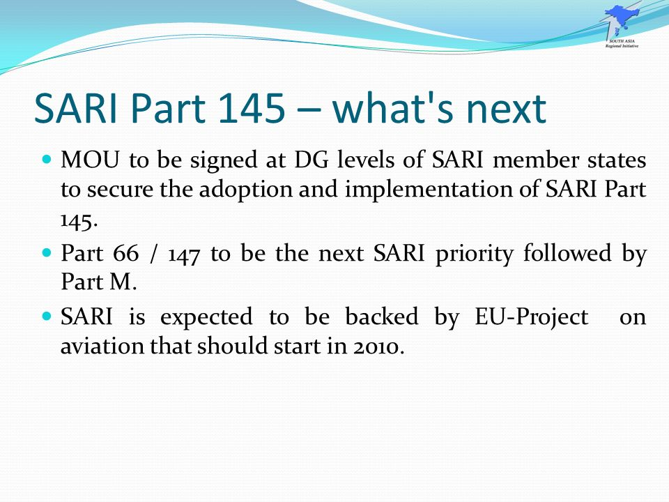 SARI Part 145 – what s next MOU to be signed at DG levels of SARI member states to secure the adoption and implementation of SARI Part 145.