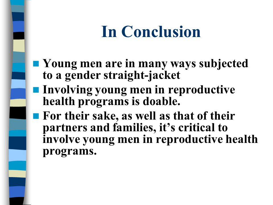 In Conclusion Young men are in many ways subjected to a gender straight-jacket. Involving young men in reproductive health programs is doable.