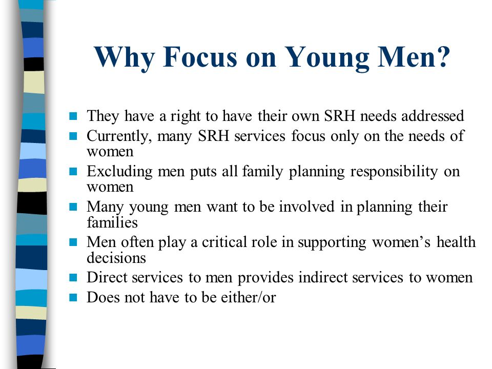 Why Focus on Young Men They have a right to have their own SRH needs addressed. Currently, many SRH services focus only on the needs of women.