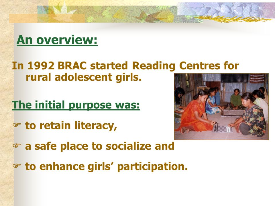 An overview: In 1992 BRAC started Reading Centres for rural adolescent girls. The initial purpose was:
